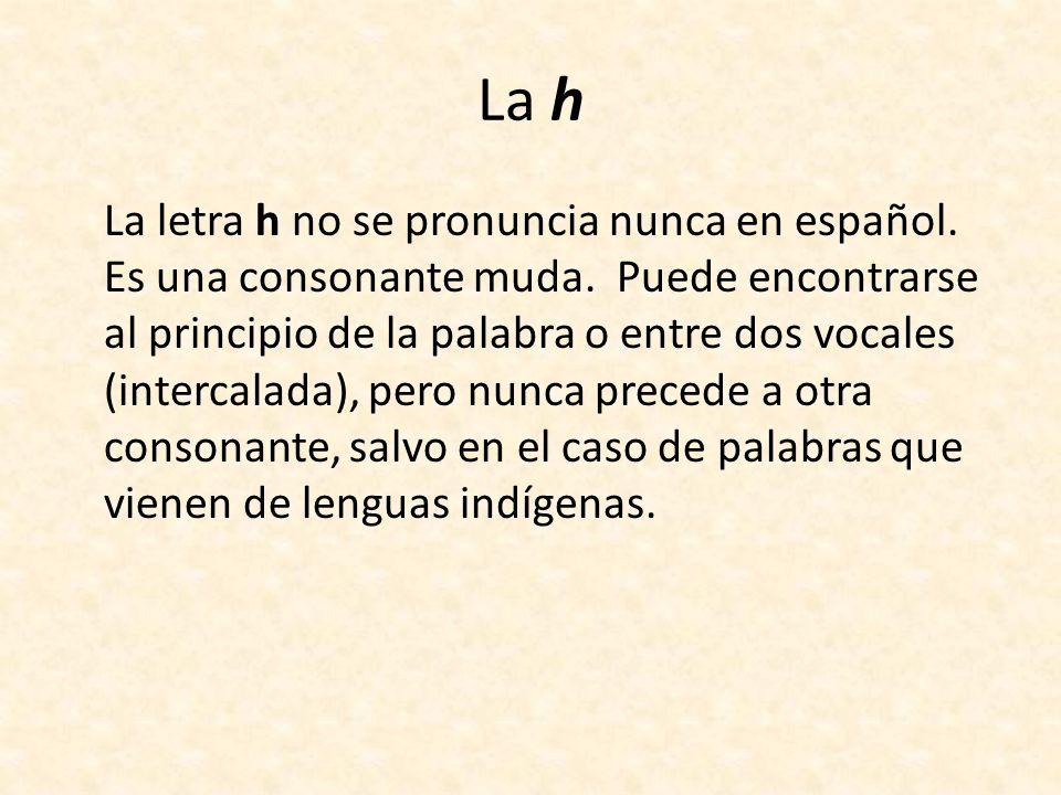 La h La letra h no se pronuncia nunca en español. Es una consonante muda. Puede encontrarse al principio de la palabra o entre dos vocales (intercalad