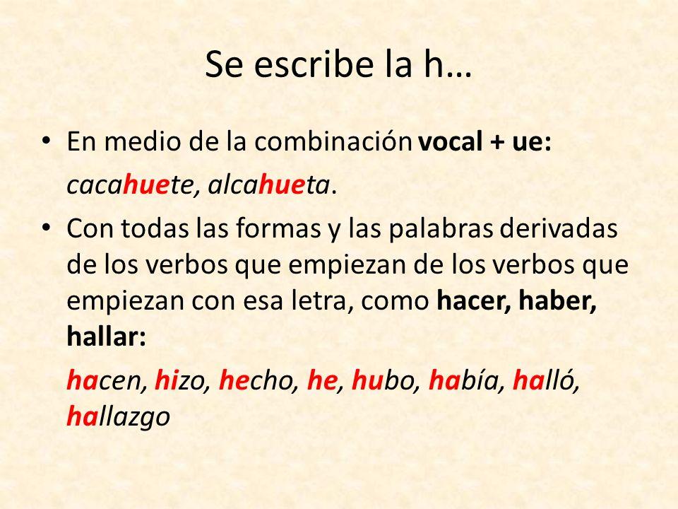 Se escribe la h… En medio de la combinación vocal + ue: cacahuete, alcahueta. Con todas las formas y las palabras derivadas de los verbos que empiezan