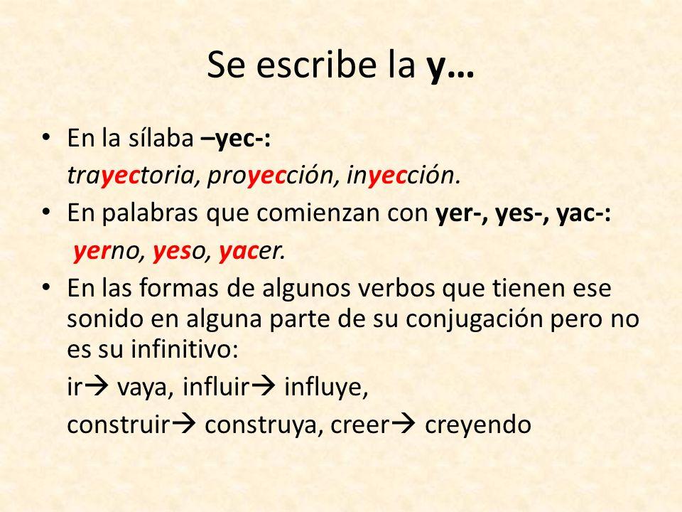 Se escribe la y… En la sílaba –yec-: trayectoria, proyección, inyección. En palabras que comienzan con yer-, yes-, yac-: yerno, yeso, yacer. En las fo