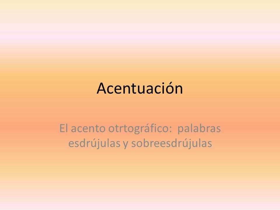 Acentuación El acento otrtográfico: palabras esdrújulas y sobreesdrújulas