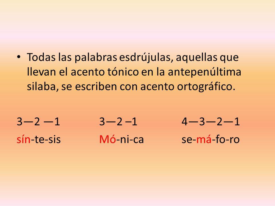 Todas las palabras esdrújulas, aquellas que llevan el acento tónico en la antepenúltima silaba, se escriben con acento ortográfico. 32 132 –14321 sín-