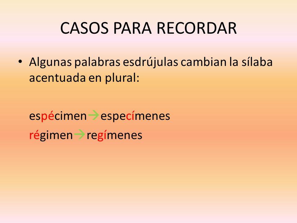 CASOS PARA RECORDAR Algunas palabras esdrújulas cambian la sílaba acentuada en plural: espécimen especímenes régimen regímenes