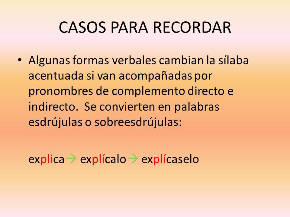 CASOS PARA RECORDAR Algunas formas verbales cambian la sílaba acentuada si van acompañadas por pronombres de complemento directo e indirecto. Se convi