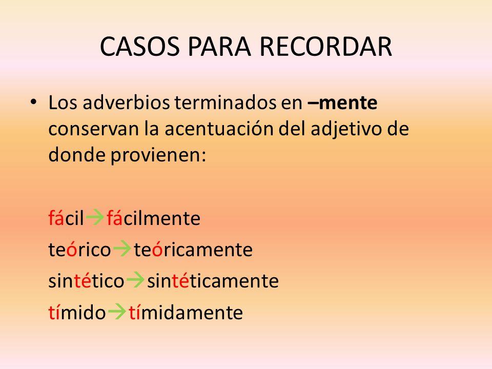 CASOS PARA RECORDAR Los adverbios terminados en –mente conservan la acentuación del adjetivo de donde provienen: fácil fácilmente teórico teóricamente