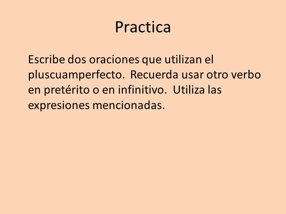 Practica Escribe dos oraciones que utilizan el pluscuamperfecto. Recuerda usar otro verbo en pretérito o en infinitivo. Utiliza las expresiones mencio