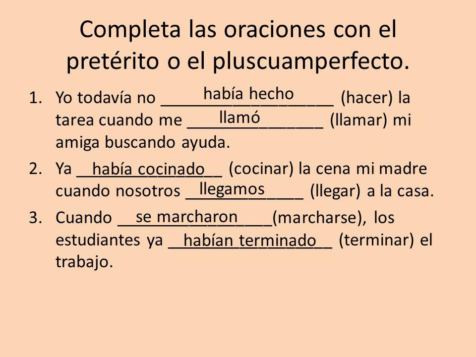 Completa las oraciones con el pretérito o el pluscuamperfecto. 1.Yo todavía no ___________________ (hacer) la tarea cuando me _______________ (llamar)