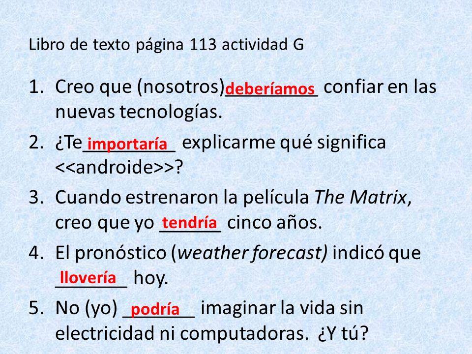 Libro de texto página 113 actividad G 1.Creo que (nosotros)_________ confiar en las nuevas tecnologías.