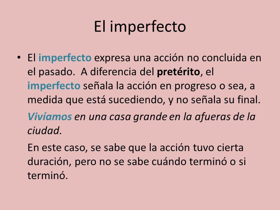 El imperfecto expresa una acción no concluida en el pasado. A diferencia del pretérito, el imperfecto señala la acción en progreso o sea, a medida que