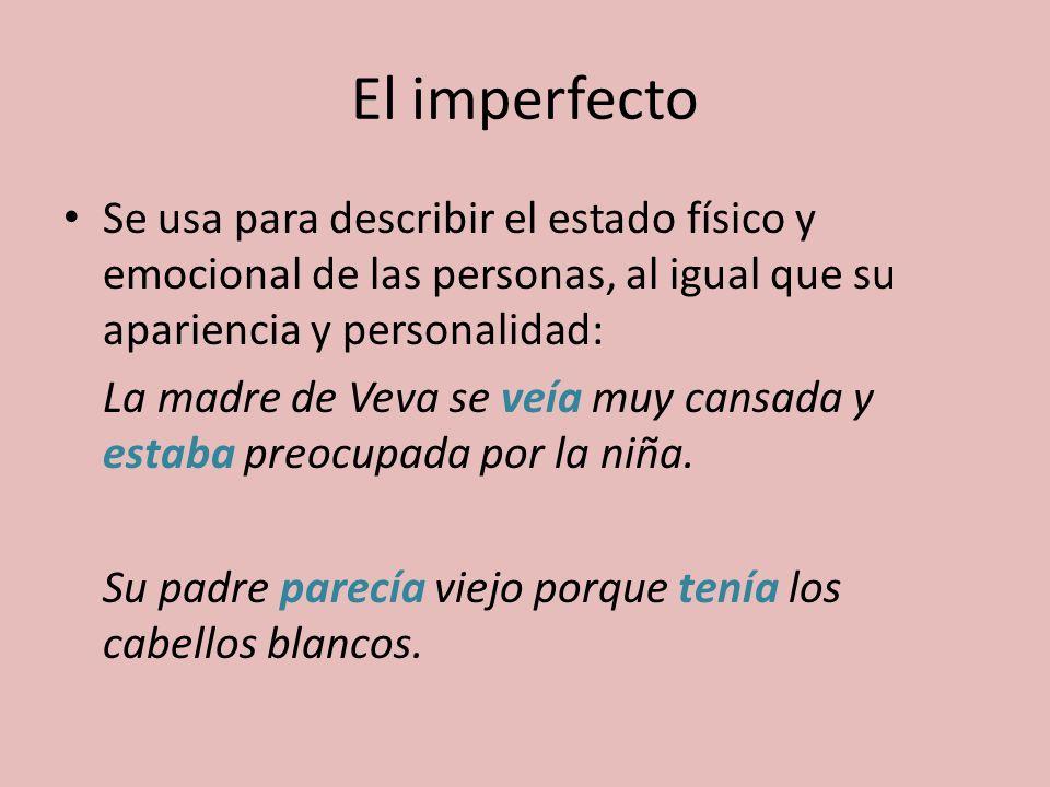 El imperfecto Se usa para describir el estado físico y emocional de las personas, al igual que su apariencia y personalidad: La madre de Veva se veía