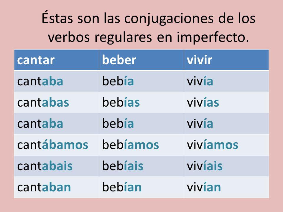 Éstas son las conjugaciones de los verbos regulares en imperfecto. cantarbebervivir cantababebíavivía cantabasbebíasvivías cantababebíavivía cantábamo