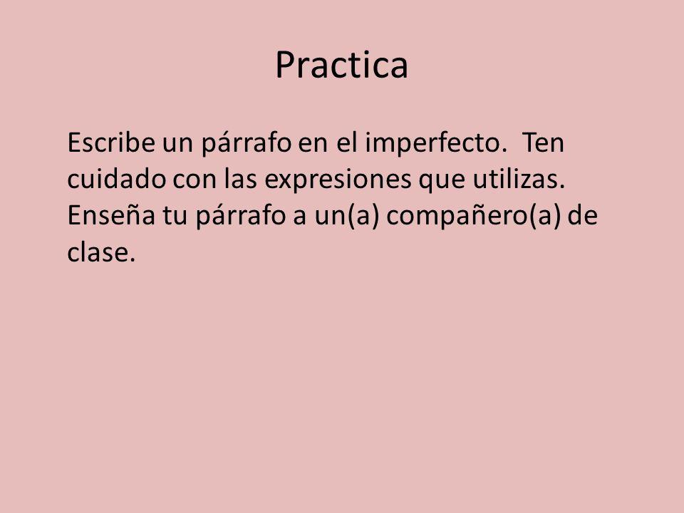 Practica Escribe un párrafo en el imperfecto. Ten cuidado con las expresiones que utilizas. Enseña tu párrafo a un(a) compañero(a) de clase.