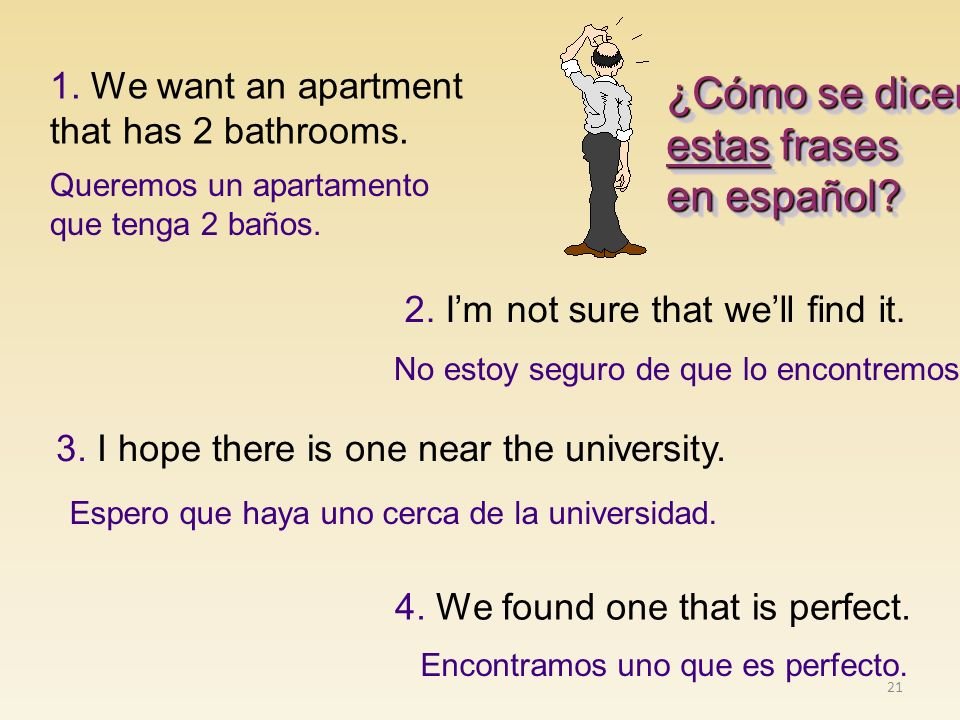21 ¿Cómo se dicen estas frases en español? ¿Cómo se dicen estas frases en español? 4. We found one that is perfect. 2. Im not sure that well find it.
