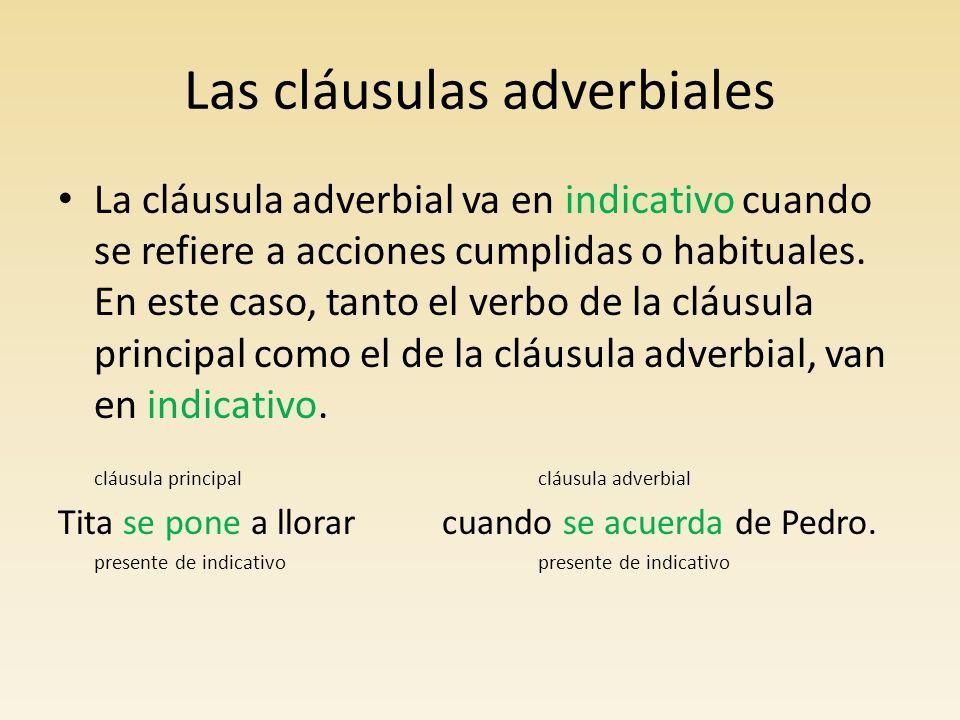 Las cláusulas adverbiales La cláusula adverbial va en subjuntivo cuando se refiere a acciones que todavía no han sucedido y que son inciertas o desconocidas.