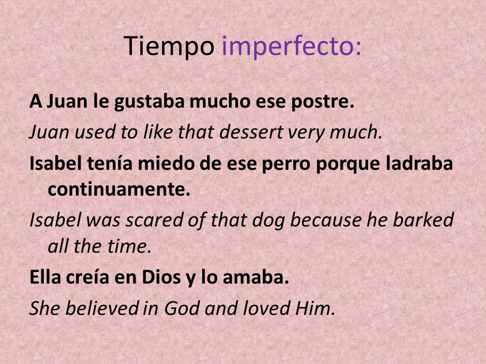 Tiempo imperfecto: A Juan le gustaba mucho ese postre. Juan used to like that dessert very much. Isabel tenía miedo de ese perro porque ladraba contin