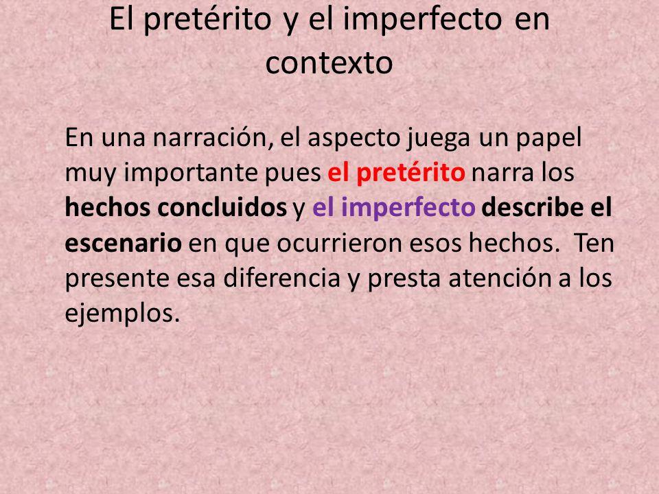 El pretérito y el imperfecto en contexto En una narración, el aspecto juega un papel muy importante pues el pretérito narra los hechos concluidos y el