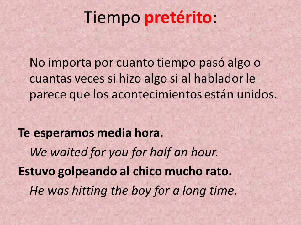 Tiempo pretérito: No importa por cuanto tiempo pasó algo o cuantas veces si hizo algo si al hablador le parece que los acontecimientos están unidos. T