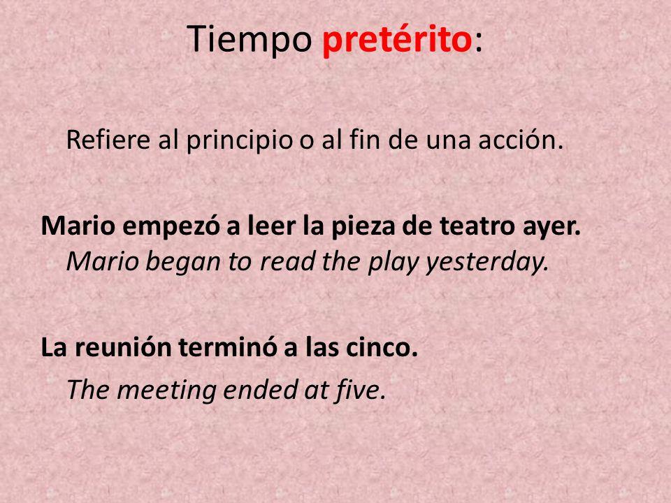 Tiempo pretérito: Refiere al principio o al fin de una acción. Mario empezó a leer la pieza de teatro ayer. Mario began to read the play yesterday. La