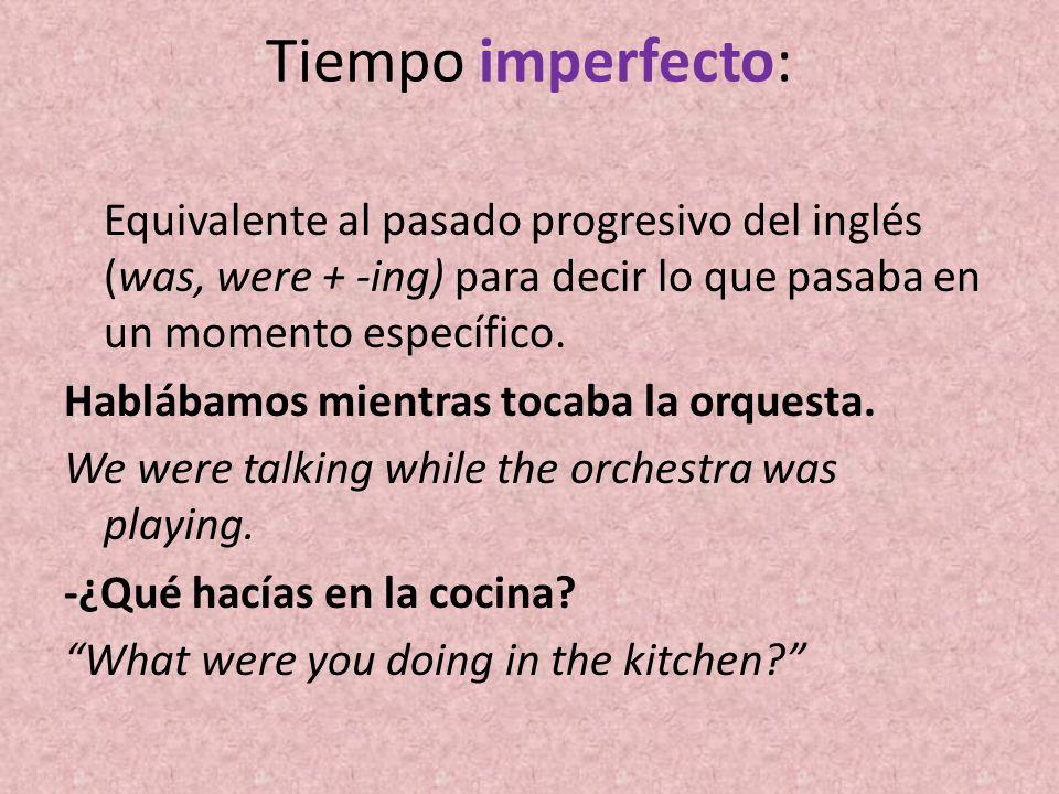 Tiempo imperfecto: Equivalente al pasado progresivo del inglés (was, were + -ing) para decir lo que pasaba en un momento específico. Hablábamos mientr