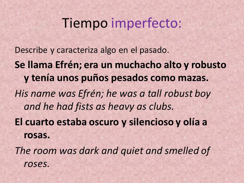 Tiempo imperfecto: Describe y caracteriza algo en el pasado. Se llama Efrén; era un muchacho alto y robusto y tenía unos puños pesados como mazas. His