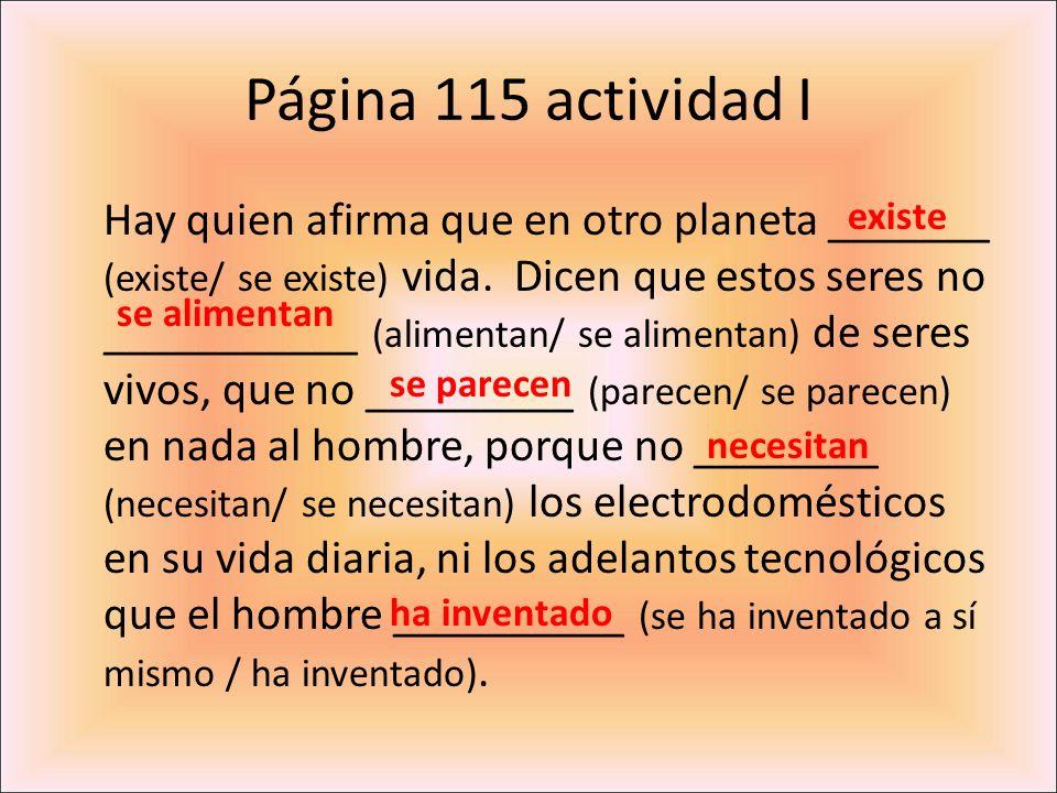 Página 115 actividad I Hay quien afirma que en otro planeta _______ (existe/ se existe) vida. Dicen que estos seres no ___________ (alimentan/ se alim