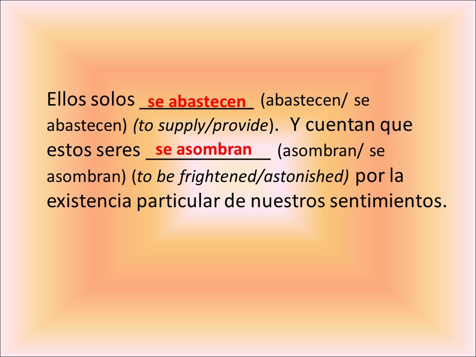 Ellos solos ___________ (abastecen/ se abastecen) (to supply/provide). Y cuentan que estos seres ____________ (asombran/ se asombran) (to be frightene