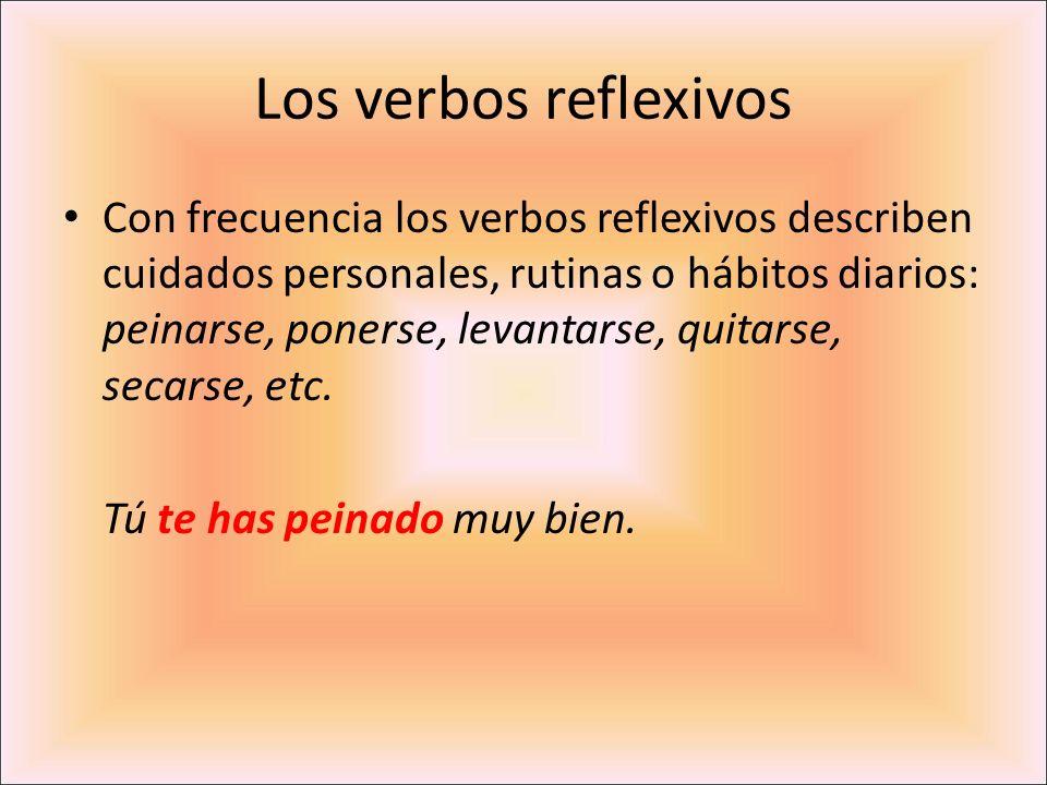 Los verbos reflexivos Con frecuencia los verbos reflexivos describen cuidados personales, rutinas o hábitos diarios: peinarse, ponerse, levantarse, qu