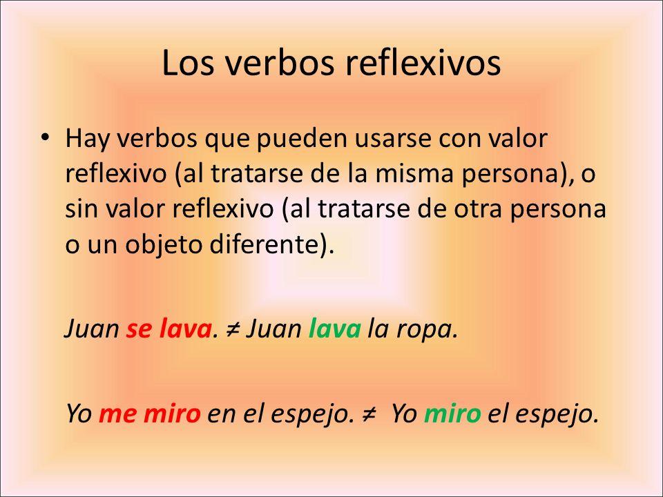 Los verbos reflexivos Hay verbos que pueden usarse con valor reflexivo (al tratarse de la misma persona), o sin valor reflexivo (al tratarse de otra p
