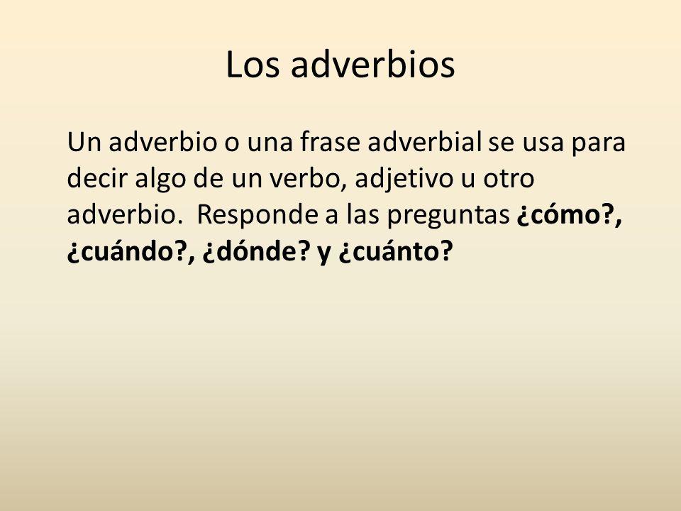 Un adverbio o una frase adverbial se usa para decir algo de un verbo, adjetivo u otro adverbio. Responde a las preguntas ¿cómo?, ¿cuándo?, ¿dónde? y ¿