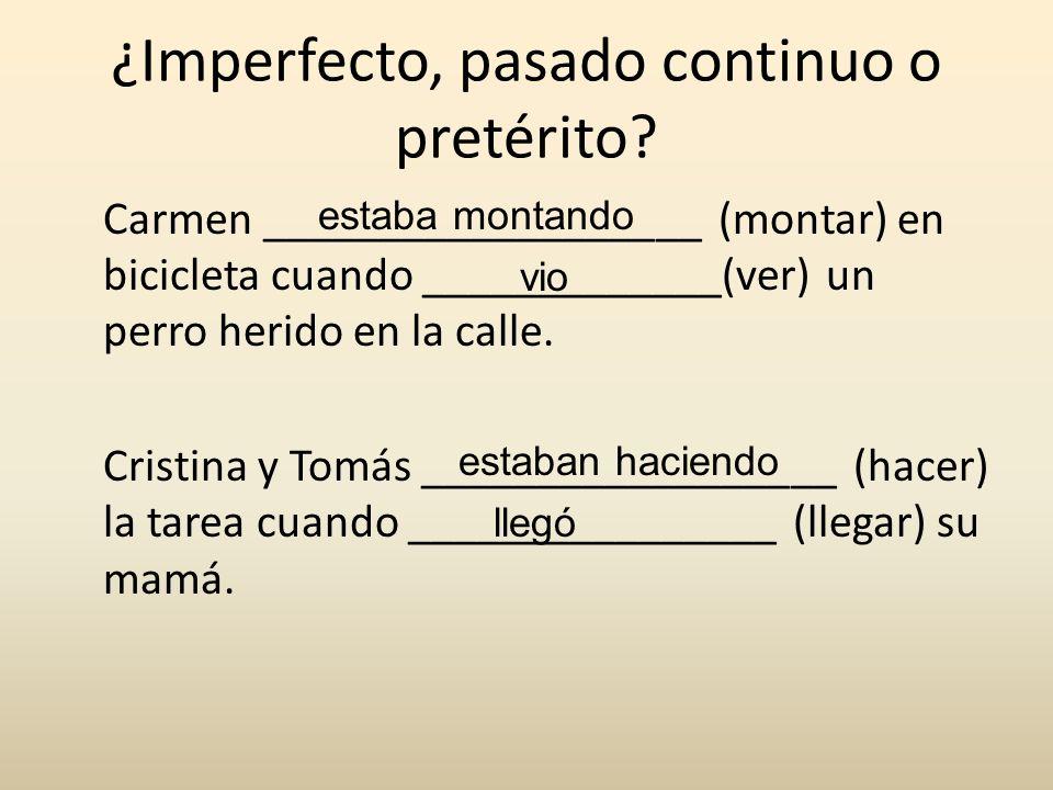 ¿Imperfecto, pasado continuo o pretérito? Carmen ___________________ (montar) en bicicleta cuando _____________(ver) un perro herido en la calle. Cris