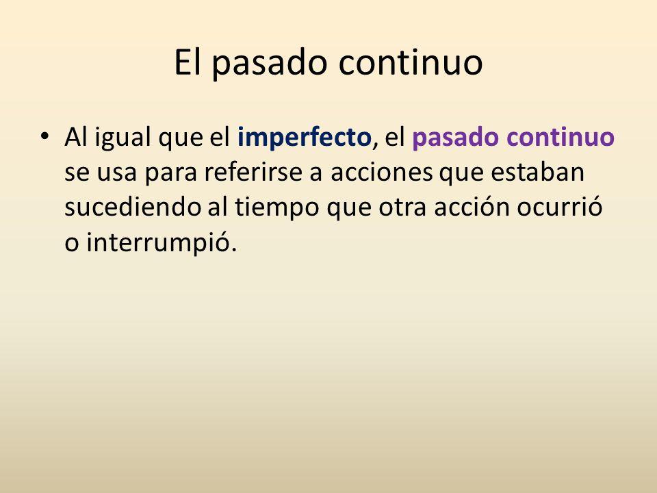 El pasado continuo Al igual que el imperfecto, el pasado continuo se usa para referirse a acciones que estaban sucediendo al tiempo que otra acción oc