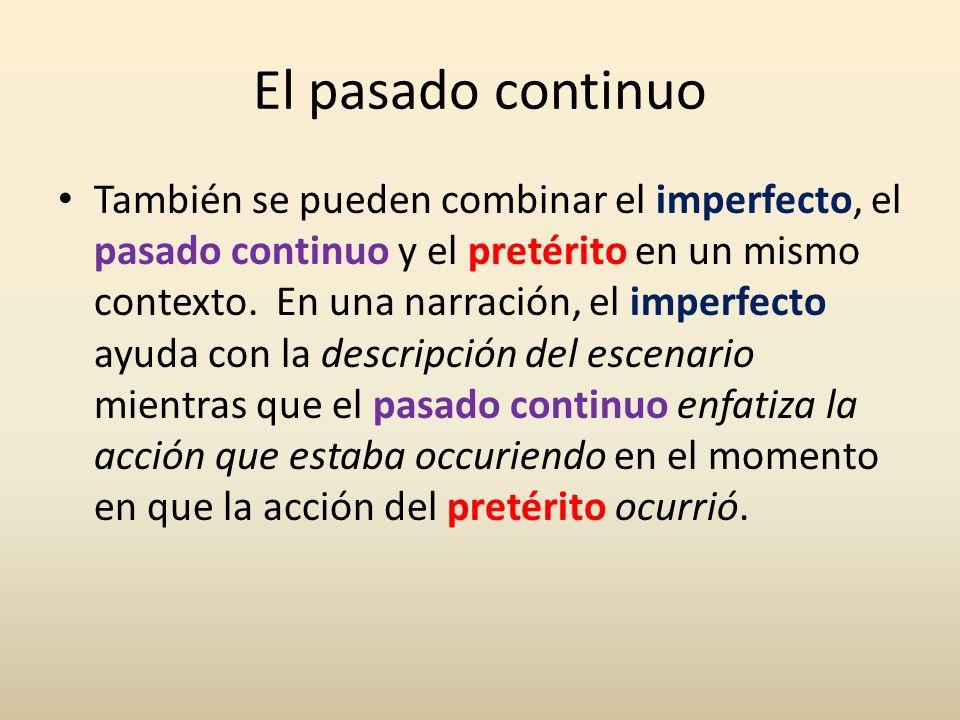 El pasado continuo También se pueden combinar el imperfecto, el pasado continuo y el pretérito en un mismo contexto. En una narración, el imperfecto a