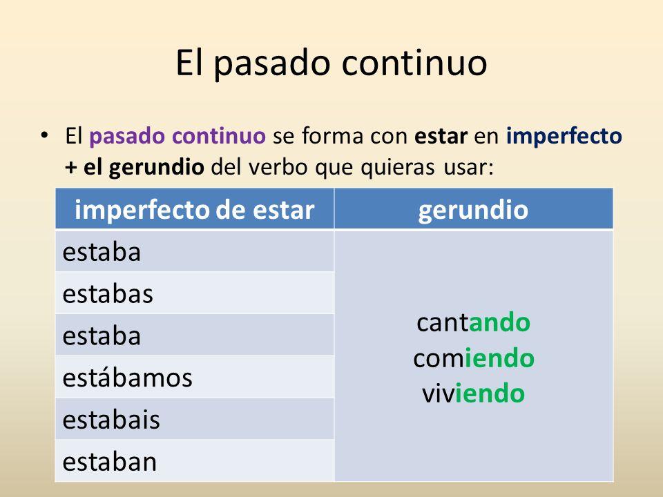 El pasado continuo El pasado continuo se forma con estar en imperfecto + el gerundio del verbo que quieras usar: imperfecto de estargerundio estaba ca