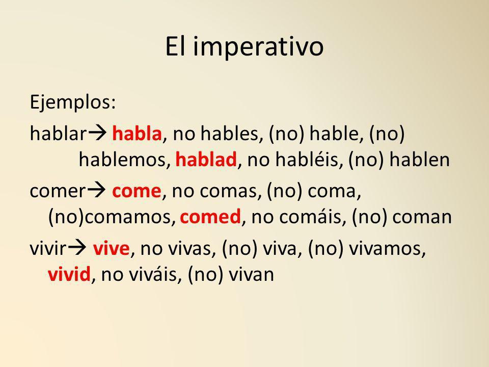 El imperativo Ejemplos: hablar habla, no hables, (no) hable, (no) hablemos, hablad, no habléis, (no) hablen comer come, no comas, (no) coma, (no)comam