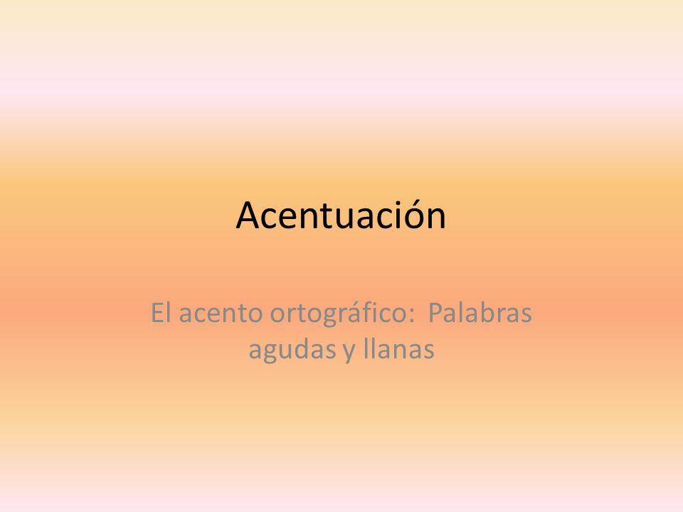 Acentuación El acento ortográfico: Palabras agudas y llanas