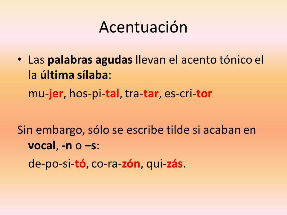Acentuación Las palabras agudas llevan el acento tónico el la última sílaba: mu-jer, hos-pi-tal, tra-tar, es-cri-tor Sin embargo, sólo se escribe tild