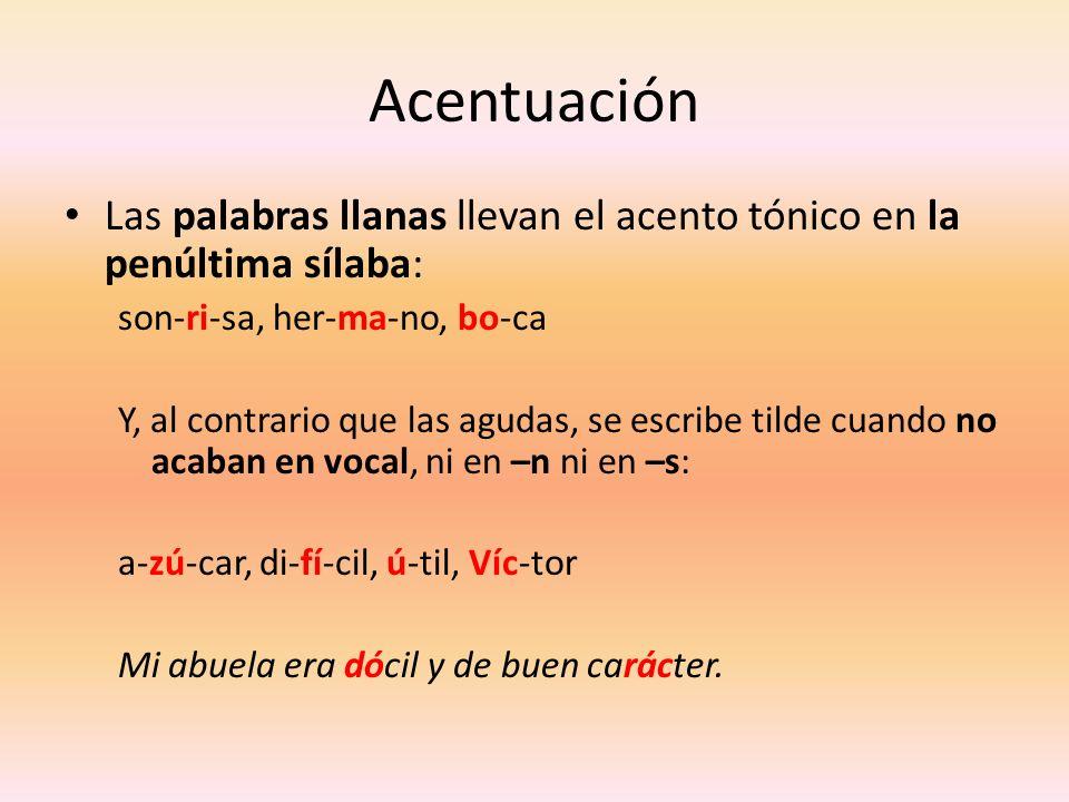 Acentuación Las palabras llanas llevan el acento tónico en la penúltima sílaba: son-ri-sa, her-ma-no, bo-ca Y, al contrario que las agudas, se escribe
