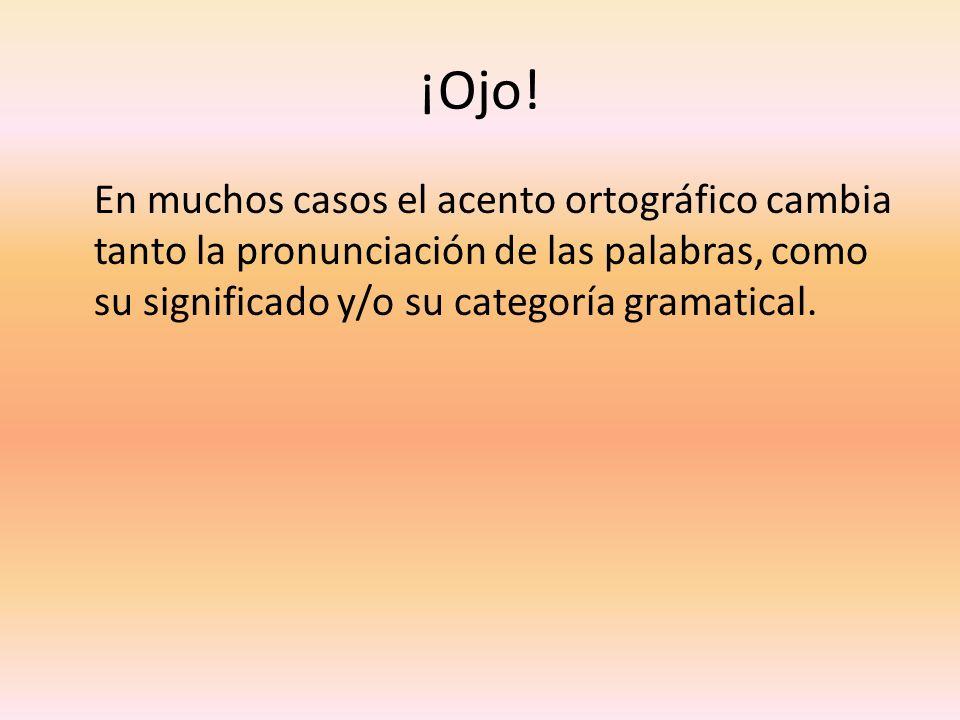 ¡Ojo! En muchos casos el acento ortográfico cambia tanto la pronunciación de las palabras, como su significado y/o su categoría gramatical.