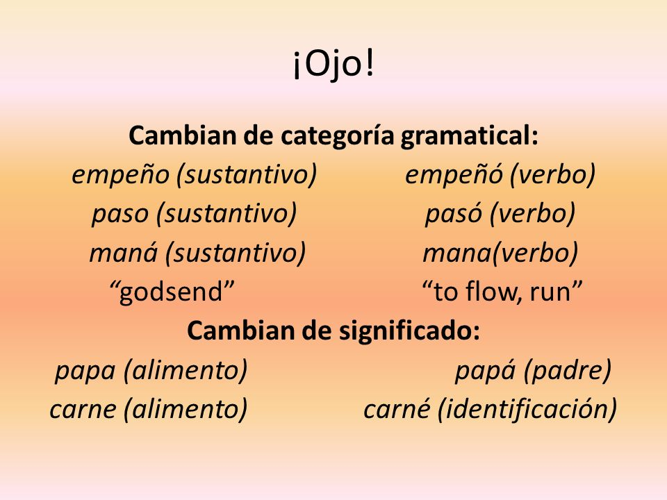 ¡Ojo! Cambian de categoría gramatical: empeño (sustantivo)empeñó (verbo) paso (sustantivo)pasó (verbo) maná (sustantivo)mana(verbo) godsend to flow, r