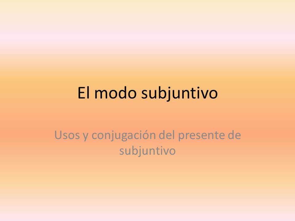 El modo subjuntivo Usos y conjugación del presente de subjuntivo