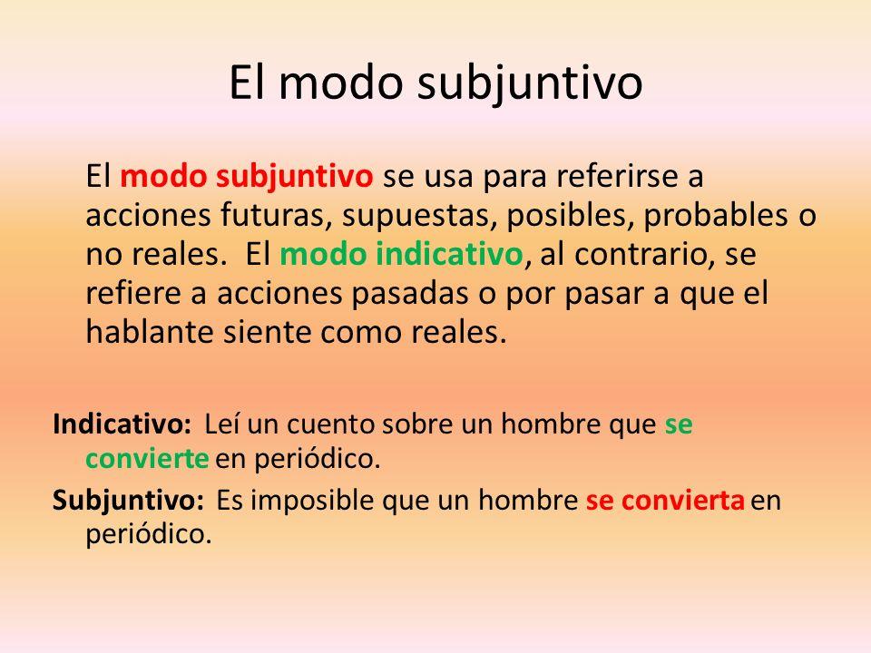 El modo subjuntivo El modo subjuntivo se usa para referirse a acciones futuras, supuestas, posibles, probables o no reales. El modo indicativo, al con