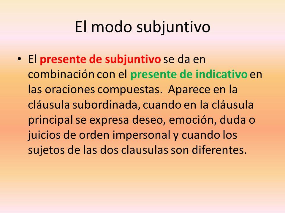 El modo subjuntivo El presente de subjuntivo se da en combinación con el presente de indicativo en las oraciones compuestas. Aparece en la cláusula su