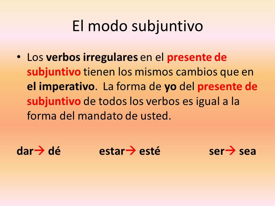El modo subjuntivo Los verbos irregulares en el presente de subjuntivo tienen los mismos cambios que en el imperativo. La forma de yo del presente de
