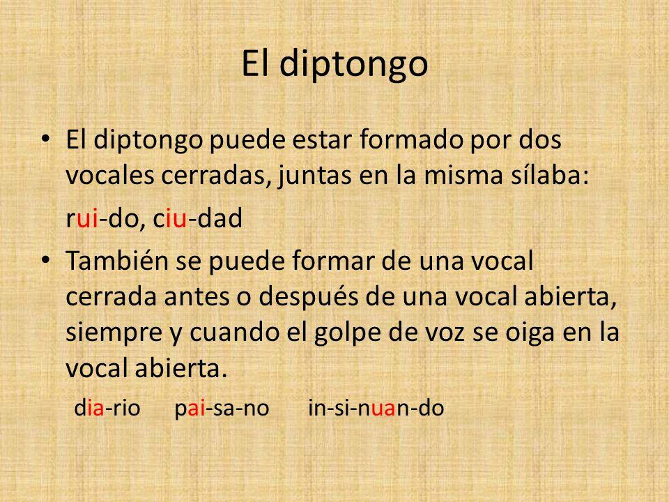 El diptongo El diptongo puede estar formado por dos vocales cerradas, juntas en la misma sílaba: rui-do, ciu-dad También se puede formar de una vocal