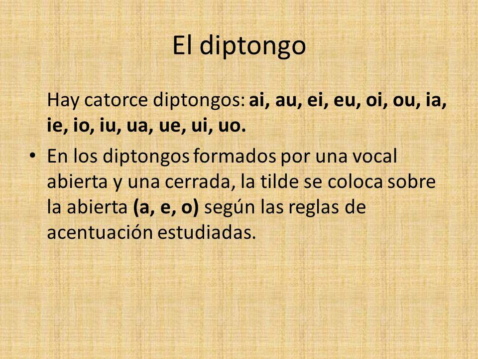 El diptongo Hay catorce diptongos: ai, au, ei, eu, oi, ou, ia, ie, io, iu, ua, ue, ui, uo. En los diptongos formados por una vocal abierta y una cerra