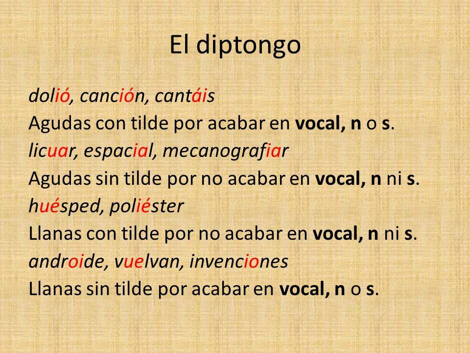 El diptongo dolió, canción, cantáis Agudas con tilde por acabar en vocal, n o s. licuar, espacial, mecanografiar Agudas sin tilde por no acabar en voc