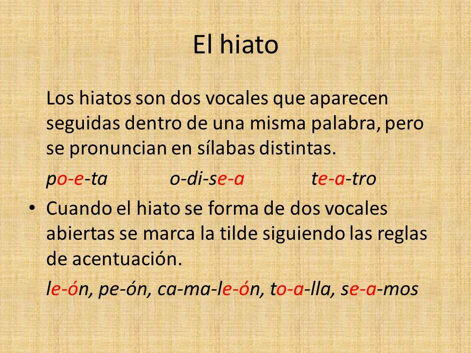 El hiato Los hiatos son dos vocales que aparecen seguidas dentro de una misma palabra, pero se pronuncian en sílabas distintas. po-e-tao-di-se-ate-a-t
