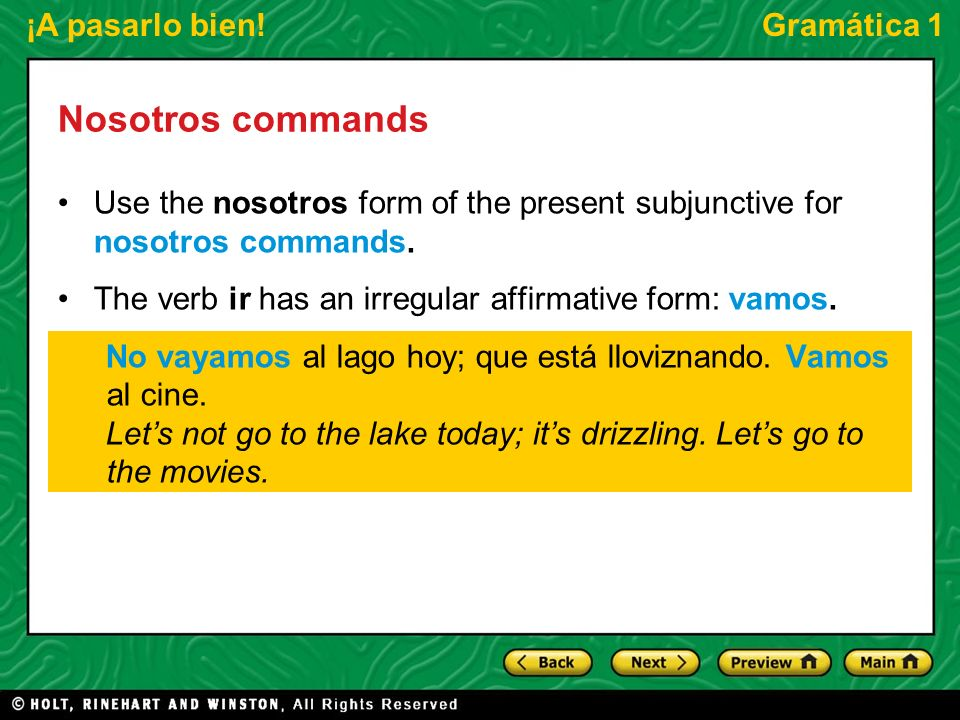 ¡A pasarlo bien!Gramática 1 Nosotros commands Object or reflexive pronouns are attached to the end of a verb in affirmative commands or go between no and the verb in negative commands.