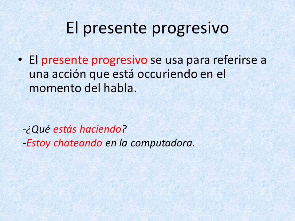 El presente progresivo se usa para referirse a una acción que está occuriendo en el momento del habla. -¿Qué estás haciendo? -Estoy chateando en la co