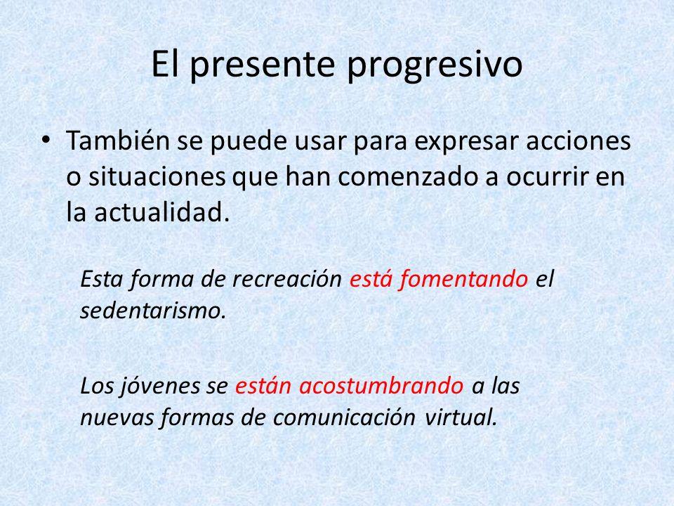 El presente progresivo El presente progresivo se forma con el verbo estar en presente y el gerundio (participio presente) del verbo que quieras conjugar.