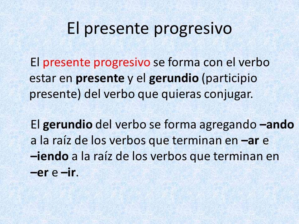 El presente progresivo El presente progresivo se forma con el verbo estar en presente y el gerundio (participio presente) del verbo que quieras conjug